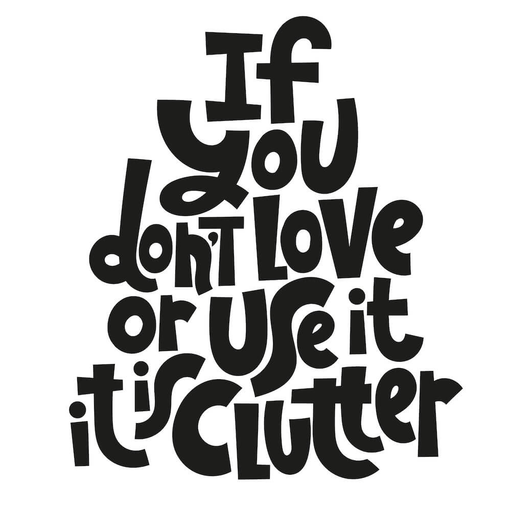 A pyramid of black lettering with stylized text that says: If you don't love it or use it, it is clutter.